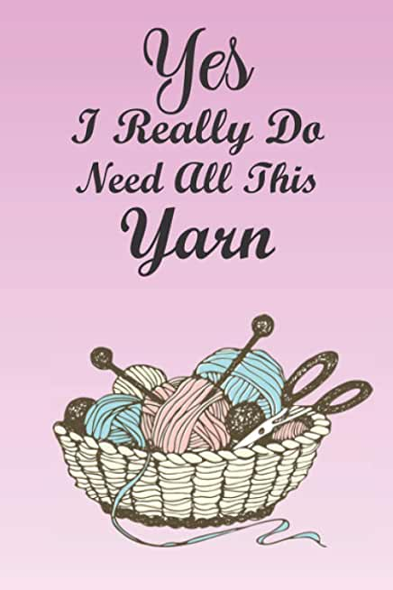 Yes I Really Do Need All This Yarn: Knitting Journal Project Planner Log Book