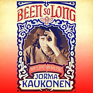 Been So Long     My Life and Music              By:                                                                                                                                 Jorma Kaukonen,                                                                                        Grace Slick - foreword,                                                                                        Jack Casady - afterword                               Narrated by:                                                                                                                                 Jorma Kaukonen,                                                                                        Grace Slick - foreword,                                                                                        Jack Casady - afterword                      Length: 9 hrs and 58 mins     46 ratings     Overall 4.1