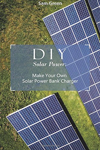DIY Solar Power: Make Your Own Solar Power Bank Charger: (Power Generation, Survival Series ) (solar power books)