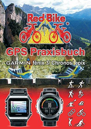 GPS Praxisbuch Garmin fenix 3 / fenix Chronos / epix: Praxis- und modellbezogen für einen schnellen Einstieg (GPS Praxisbuch-Reihe von Red Bike 17)