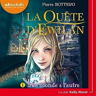 D'un monde à l'autre     La Quête d'Ewilan 1              De :                                                                                                                                 Pierre Bottero                               Lu par :                                                                                                                                 Kelly Marot                      Durée : 5 h et 34 min     227 notations     Global 4,7