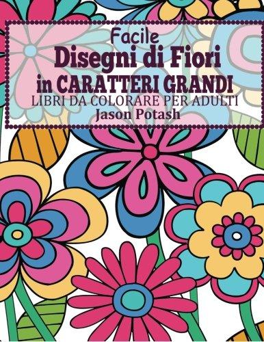 Facile Designi di Fiori in Caratteri Grandi : Libro Da Colorare Per Adulti