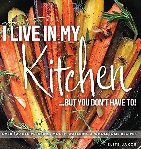 I LIVE IN MY KITCHEN: BUT YOU DON'T HAVE TO!