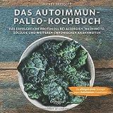 Das Autoimmun Paleo-Kochbuch: Das erfolgreiche Protokoll bei Allergien, Hashimoto, Zöliakie und weiteren chronischen Krankheiten: Chronische ... Ernährung in den Griff bekommen