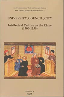 University, Council, City: Intellectual Culture on the Rhine (1300-1550): Acts of the XIIth International Colloquium of the Société Internationale ... Freiburg im Breisgau, 27-29 October 2004