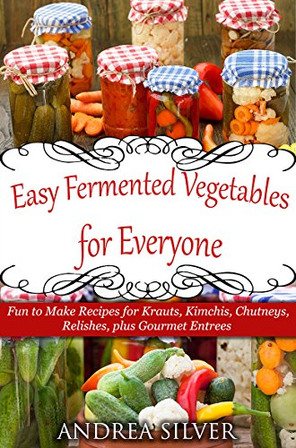 Easy Fermented Vegetables for Everyone: Fun to Make Recipes for Krauts, Kimchis, Chutneys, Relishes, plus Gourmet Entrees (Andrea Silver Healthy Recipes Book 8) (English Edition)