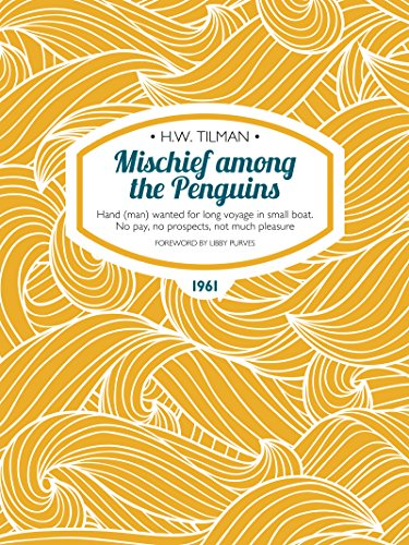 Mischief among the Penguins: Hand (man) wanted for long voyage in small boat. No pay, no prospects, not much pleasure. (H.W. Tilman: The Collected Edition) (English Edition)