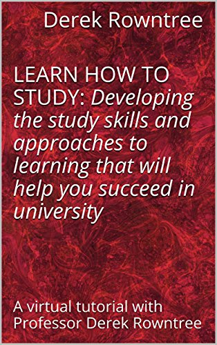 LEARN HOW TO STUDY: Developing the study skills and approaches to learning that will help you succeed in university — a virtual tutorial with Professor Derek Rowntree (English Edition)