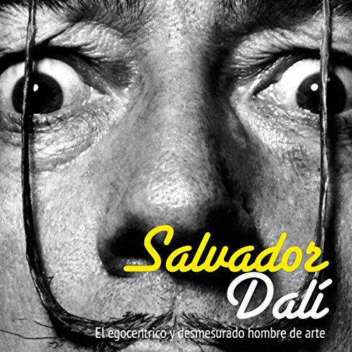 Salvador Dalí: El egocéntrico y desmesurado hombre de arte [Salvador Dali: The Egocentric Man and Unconscionable Art] audiobook cover art