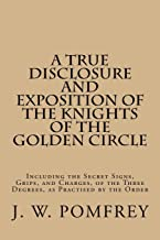 A True Disclosure and Exposition of the Knights of the Golden Circle: Including the Secret Signs, Grips, and Charges, of the Three Degrees, as Practised by the Order