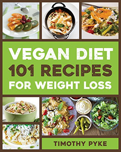 Vegan Diet: 101 Recipes For Weight Loss (Timothy Pyke's Top Recipes for Rapid Weight Loss, Good Nutrition and Healthy Living) by [Timothy Pyke]