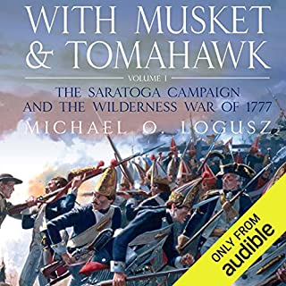 With Musket and Tomahawk Vol I     The Saratoga Campaign and the Wilderness War of 1777              By:                                                                                                                                 Michael Logusz                               Narrated by:                                                                                                                                 Dennis Johnson                      Length: 12 hrs and 18 mins     91 ratings     Overall 4.3