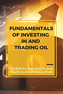 Fundamentals Of Investing In And Trading Oil: The Bible For Beginners To Grow Wealth And Start Making Profit: Commodities ...