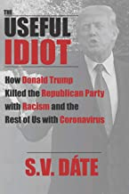 The Useful Idiot: How Donald Trump Killed the Republican Party with Racism and the Rest of Us with Coronavirus
