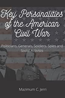 Key Personalities of the American Civil War: Politicians, Generals, Soldiers, Spies and Social Activists