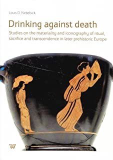 Drinking Against Death: Studies on the Materiality and Iconography of Ritual, Sacrifice and Transcendence in Later Prehist...