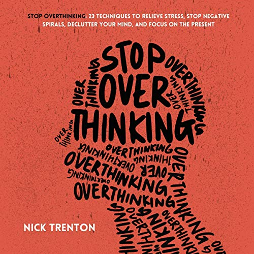 Stop Overthinking: 23 Techniques to Relieve Stress, Stop Negative Spirals, Declutter Your Mind, and Focus on the Present ...