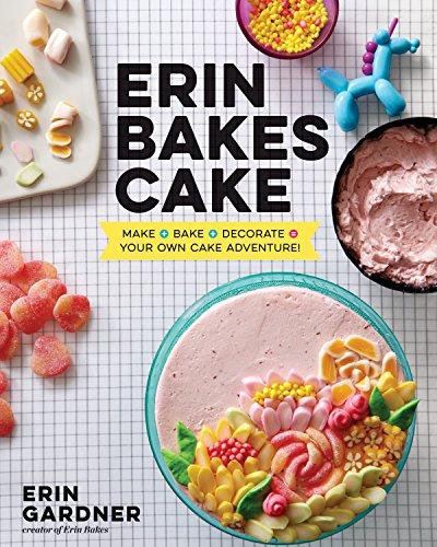 Erin Bakes Cake: Make + Bake + Decorate = Your Own Cake Adventure!: A Baking Book