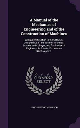 A Manual of the Mechanics of Engineering and of the Construction of Machines: With an Introduction to the Calculus. Designed as a Text-Book for ... Engineers, Architects, Etc, Volume 3, Part 1