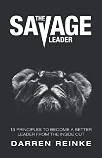 The Savage Leader: 13 Principles to Become a Better Leader from the Inside Out