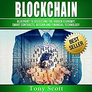 Blockchain     Blueprint to Dissecting the Hidden Economy! Smart Contracts, Bitcoin and Financial Technology              By:                                                                                                                                 Tony Scott                               Narrated by:                                                                                                                                 Martin James                      Length: 2 hrs and 36 mins     20 ratings     Overall 4.0