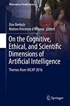 On the Cognitive, Ethical, and Scientific Dimensions of Artificial Intelligence: Themes from IACAP 2016 (Philosophical Studies Series Book 134)