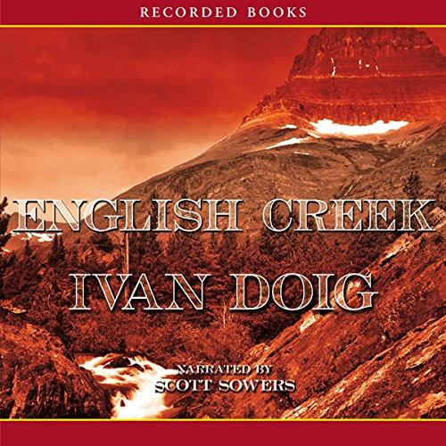English Creek     The Montana Trilogy, Book 1              By:                                                                                                                                 Ivan Doig                               Narrated by:                                                                                                                                 Scott Sowers                      Length: 14 hrs and 21 mins     404 ratings     Overall 4.2