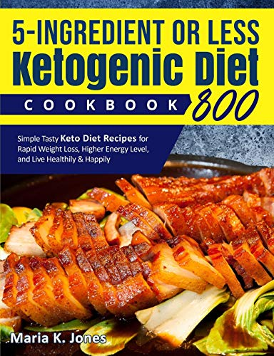 5 –Ingredient or Less Ketogenic Diet Cookbook 800: Simple Tasty Keto Diet Recipes for Rapid Weight Loss, Higher Energy Level, and Live Healthily & Happily