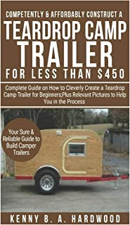 Competently&Affordably Construct a Teardrop Camp Trailer forLess than $450: Complete Guide onHow toCleverly Create a Teardrop Camp Trailer forBeginners;Plus Relevant Pictures toHelp You in the Process