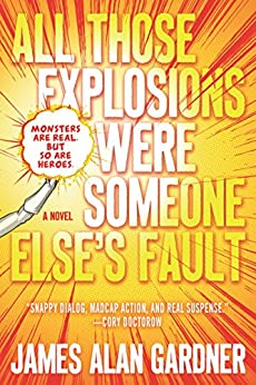 All Those Explosions Were Someone Else's Fault: A Novel by [James Alan Gardner]