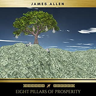 Eight Pillars of Prosperity                   By:                                                                                                                                 James Allen                               Narrated by:                                                                                                                                 Brian Kelly                      Length: 3 hrs and 52 mins     14 ratings     Overall 4.3