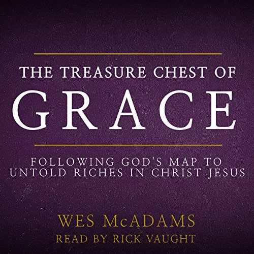 The Treasure Chest of Grace     Following God's Map to Untold Riches in Christ Jesus              By:                                                                                                                                 Wes McAdams                               Narrated by:                                                                                                                                 Rick Vaught                      Length: 3 hrs and 39 mins     3 ratings     Overall 4.7