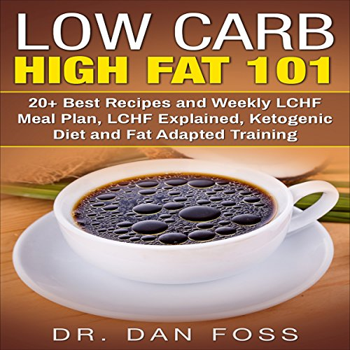Low Carb High Fat 101: 20+ Best Recipes and Weekly LCHF Meal Plan, LCHF Explained, Ketogenic Diet and Fat Adapted Training audiobook cover art