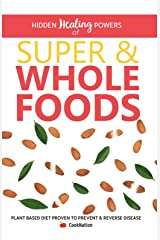 Hidden Healing Powers of Super & Whole Foods: Plant Based Diet Proven To Prevent & Reverse Disease Kindle Edition