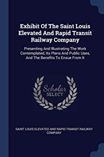 Exhibit of the Saint Louis Elevated and Rapid Transit Railway Company: Presenting and Illustrating the Work Contemplated, Its Plans and Public Uses, and the Benefits to Ensue from It