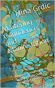 Mastering Confidence and Manifestation: Remove Your Negative Thoughts and Own Your Manifesting Power! by [Nina Grdic]
