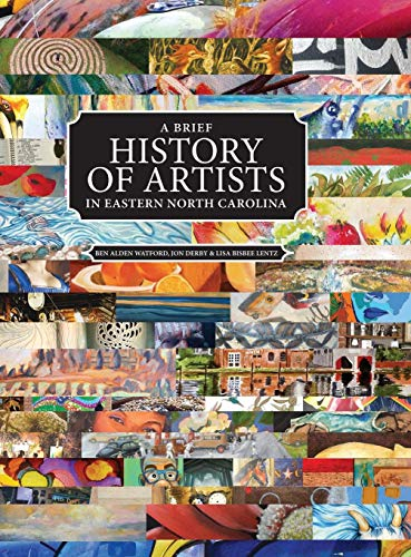 Compare Textbook Prices for A Brief History of Artists in Eastern North Carolina: A Survey of Creative People including Artists, Performers, Designers, Photographers, Authors and Organizations Hardcover Edition ISBN 9780692943250 by Watford, Ben Alden,Derby, Jon,Lentz, Lisa Bisbee