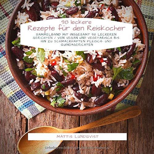 98 leckere Rezepte für den Reiskocher: Sammelband mit insgesamt 98 leckeren Gerichten / Von vegan und vegetarisch bis hin zu schmackhaften Fleisch- und Quinoagerichten
