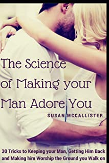 The Science of Making your Man Adore You: 30 Tricks to Keeping your Man, Getting Him Back and Making him Worship the Ground you Walk on