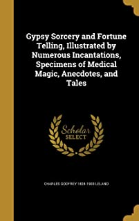 Gypsy Sorcery and Fortune Telling, Illustrated by Numerous Incantations, Specimens of Medical Magic, Anecdotes, and Tales
