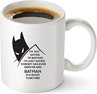 I'm Not Saying I'm Batman, I'm Just Saying Nobody Has Ever Seen Me and Batman In A Room Together Funny DC Comics Coffee Mug 11oz -Unique Gift Idea for Him or Her- Perfect Birthday Gifts
