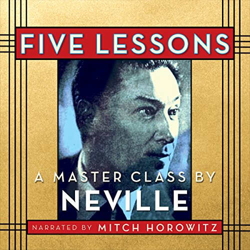 Five Lessons     A Master Class by Neville              By:                                                                                                                                 Neville Goddard                               Narrated by:                                                                                                                                 Mitch Horowitz                      Length: 5 hrs and 2 mins     14 ratings     Overall 4.9