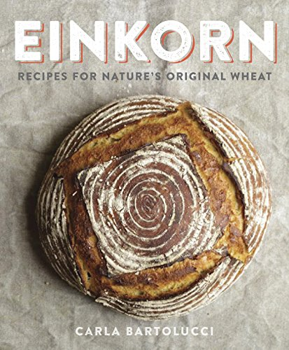Einkorn: Recipes for Nature's Original Wheat: A Cookbook