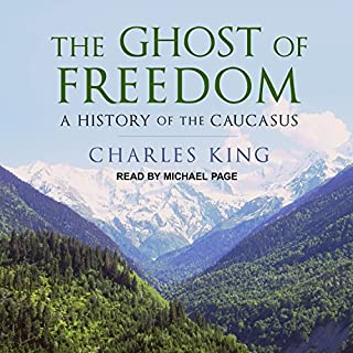 The Ghost of Freedom     A History of the Caucasus              By:                                                                                                                                 Charles King                               Narrated by:                                                                                                                                 Michael Page                      Length: 11 hrs and 40 mins     28 ratings     Overall 4.5