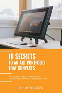 10 Secrets to an Art Portfolio that Converts: An Insiders Guide to Structuring Your Portfolio to Land More Work.