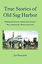 True Stories of Old Sag Harbor: Whaling Adventures, Indians and Colonists, Wars, Shipwrecks, Writers and Artists