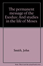 The permanent message of the Exodus: And studies in the life of Moses