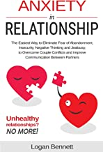 Anxiety in Relationship: The Easiest Way to Eliminate Fear of Abandonment, Insecurity, Negative Thinking and Jealousy to Overcome Couple Conflicts and Improve Communication Between Partners