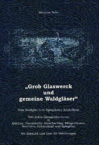 Grob Glaswerck und gemeine Waldgläser: Vom Waldglas zum Spiegelauer Kristallglas. 500 Jahre Glasmacherkunst in Althütte, Flanitzhütte, Hirschschlag, Klingenbrunn, Neuhütte, Ochsenkopf und Spiegelau.