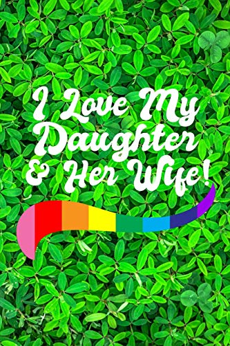 I LOVE MY DAUGHTER & HER WIFE!: 6x9 inches (15.24 cm x 22.86 cm) lined journal for Proud LGBTQ Parents of Lesbian Married Daughter!